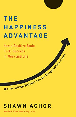 The Happiness Advantage: How a Positive Brain Fuels Success in Work and Life by Shawn Achor
